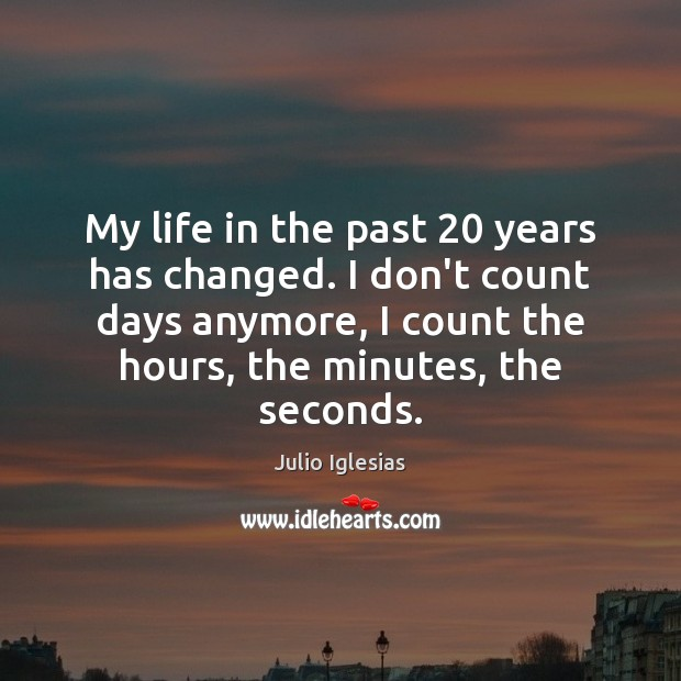My life in the past 20 years has changed. I don't count days Julio Iglesias Picture Quote