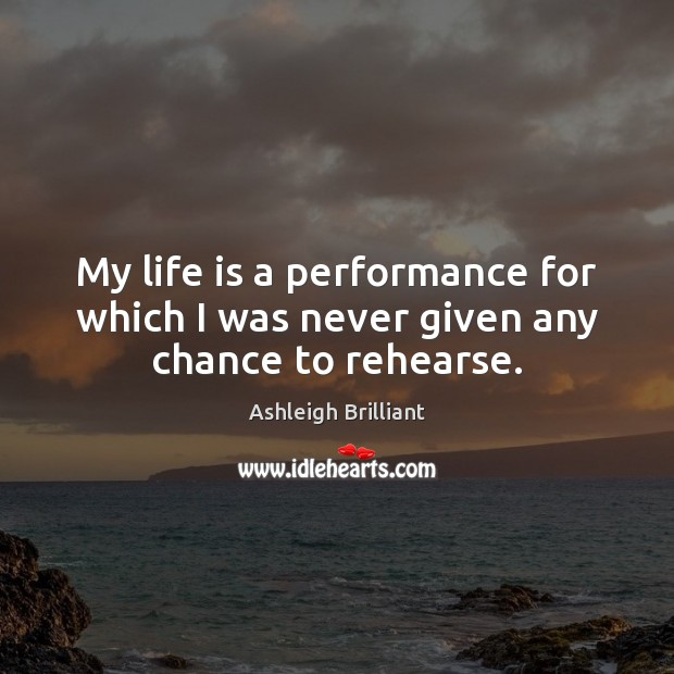 My life is a performance for which I was never given any chance to rehearse. Image
