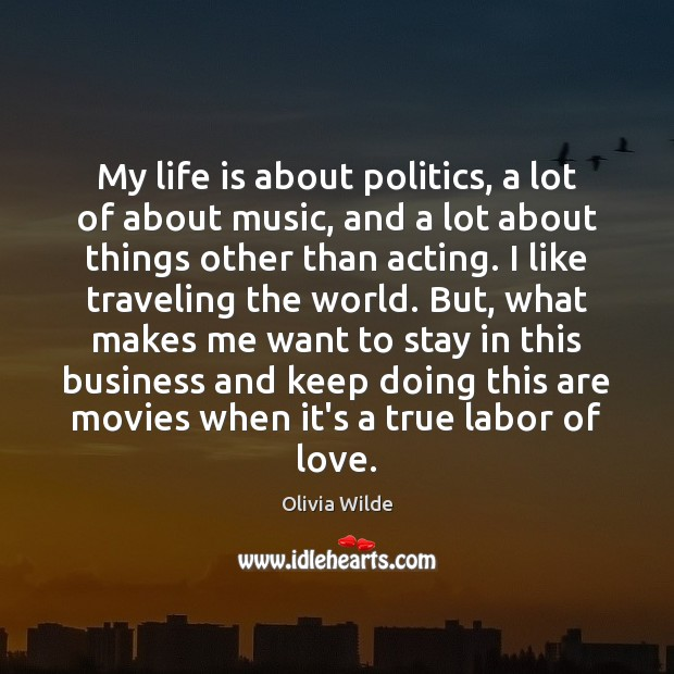 My life is about politics, a lot of about music, and a Olivia Wilde Picture Quote