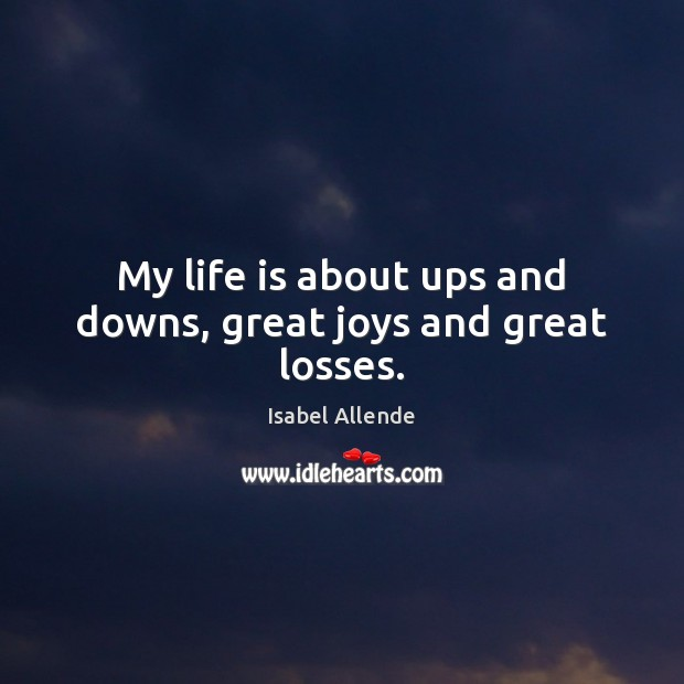 My life is about ups and downs, great joys and great losses. Isabel Allende Picture Quote