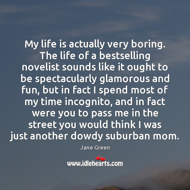 My life is actually very boring. The life of a bestselling novelist Image