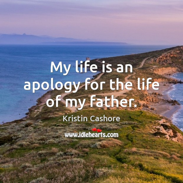 My life is an apology for the life of my father. Kristin Cashore Picture Quote