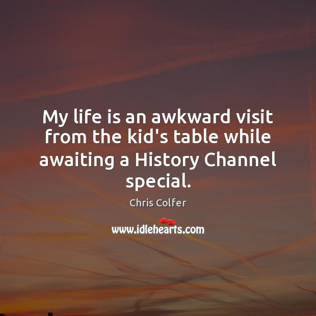 My life is an awkward visit from the kid's table while awaiting a History Channel special. Chris Colfer Picture Quote