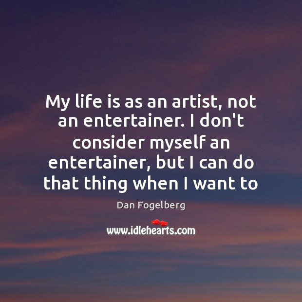 My life is as an artist, not an entertainer. I don't consider Image