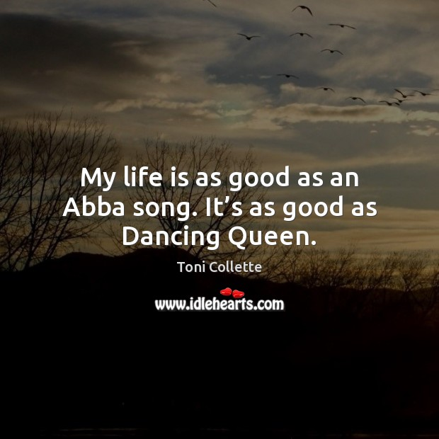 Image, My life is as good as an Abba song. It's as good as Dancing Queen.