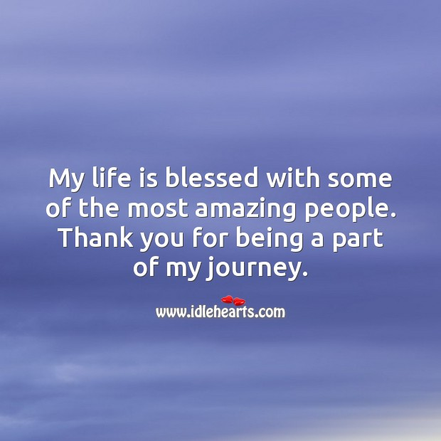 My life is blessed with some of the most amazing people. Thank you for being a part of it. Journey Quotes Image