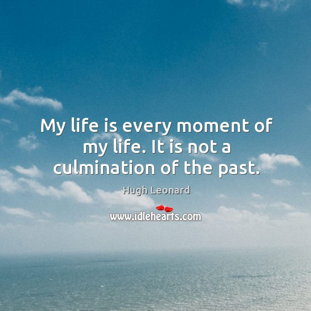 Image, My life is every moment of my life. It is not a culmination of the past.