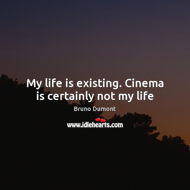 Image, My life is existing. Cinema is certainly not my life