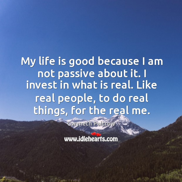 My life is good because I am not passive about it. I Image