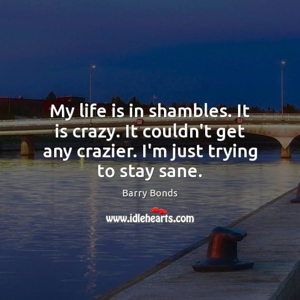 My life is in shambles. It is crazy. It couldn't get any Barry Bonds Picture Quote