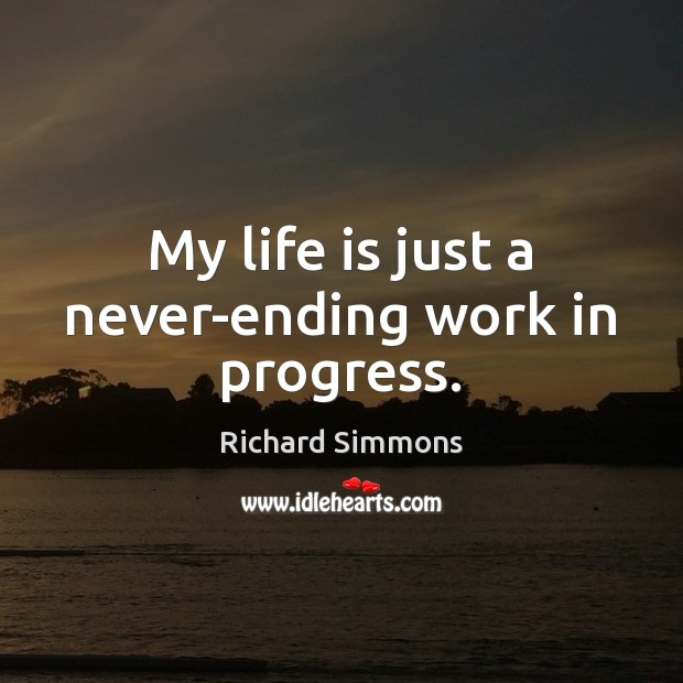 My life is just a never-ending work in progress. Richard Simmons Picture Quote
