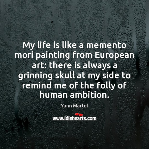 My life is like a memento mori painting from European art: there Yann Martel Picture Quote