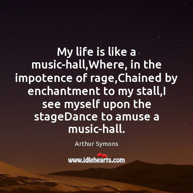 My life is like a music-hall,Where, in the impotence of rage, Image