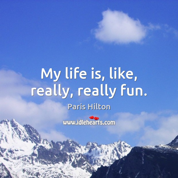 My life is, like, really, really fun. Paris Hilton Picture Quote