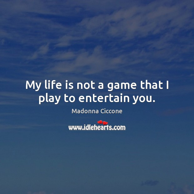 My life is not a game that I play to entertain you. Madonna Ciccone Picture Quote