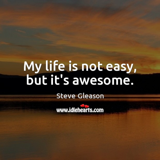 My life is not easy, but it's awesome. Steve Gleason Picture Quote