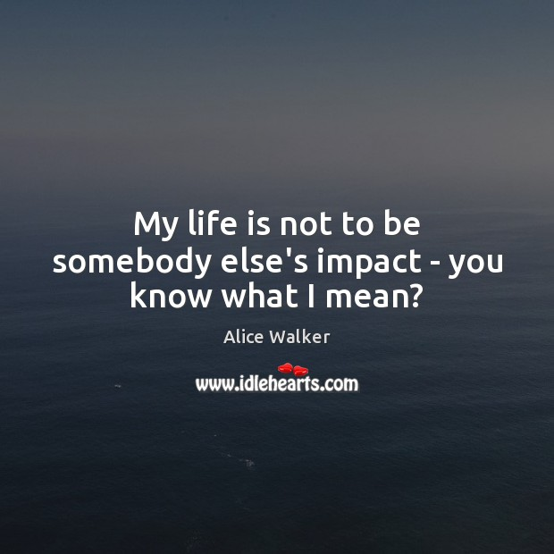 Image, My life is not to be somebody else's impact – you know what I mean?