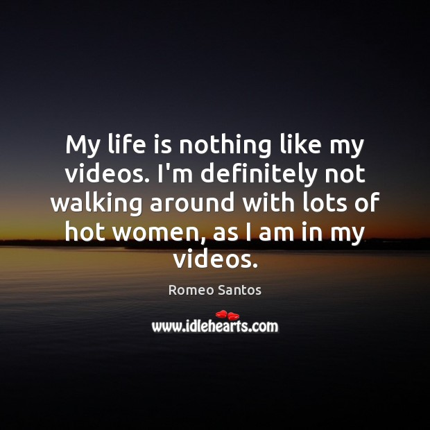 My life is nothing like my videos. I'm definitely not walking around Image