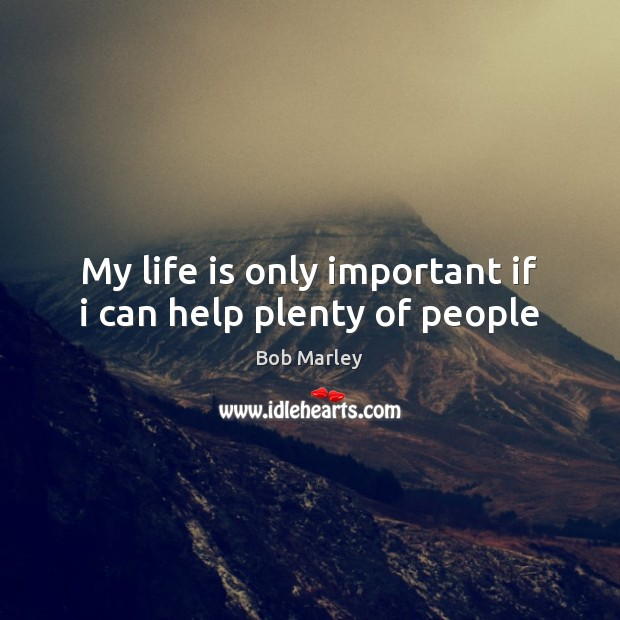 My life is only important if i can help plenty of people Image