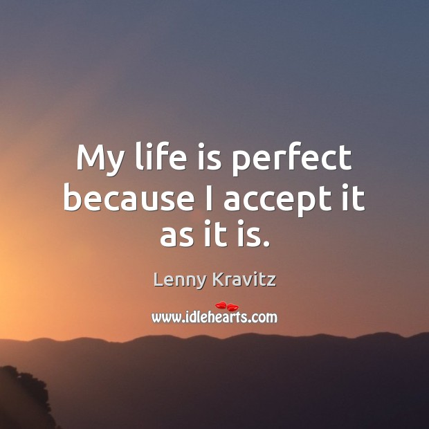 My life is perfect because I accept it as it is. Lenny Kravitz Picture Quote