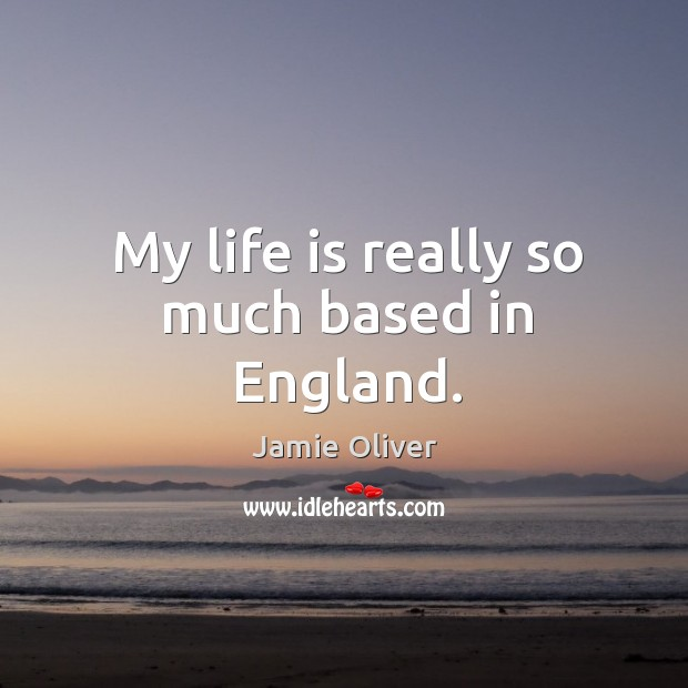My life is really so much based in england. Jamie Oliver Picture Quote