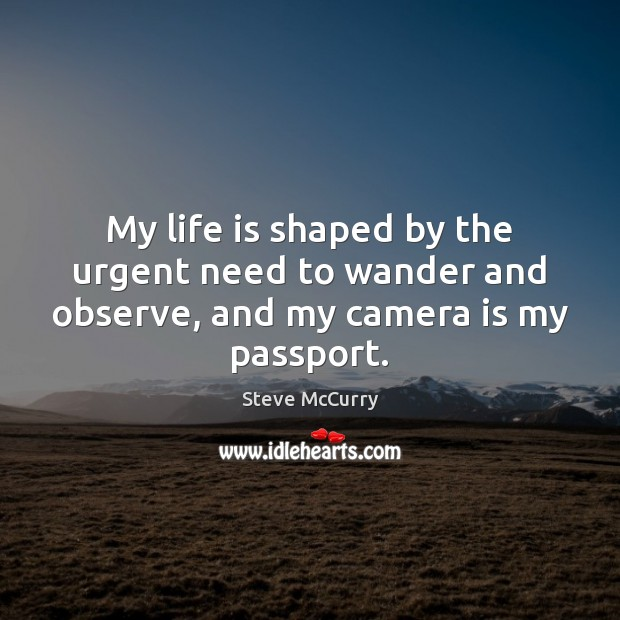 Image, My life is shaped by the urgent need to wander and observe, and my camera is my passport.