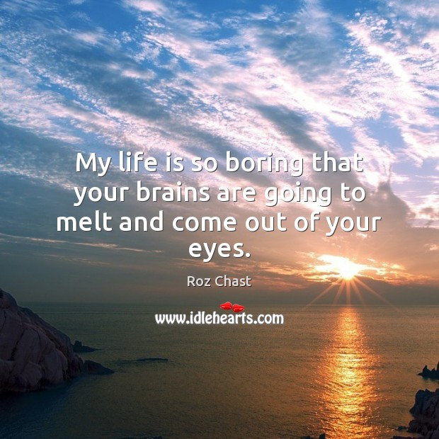 My life is so boring that your brains are going to melt and come out of your eyes. Image
