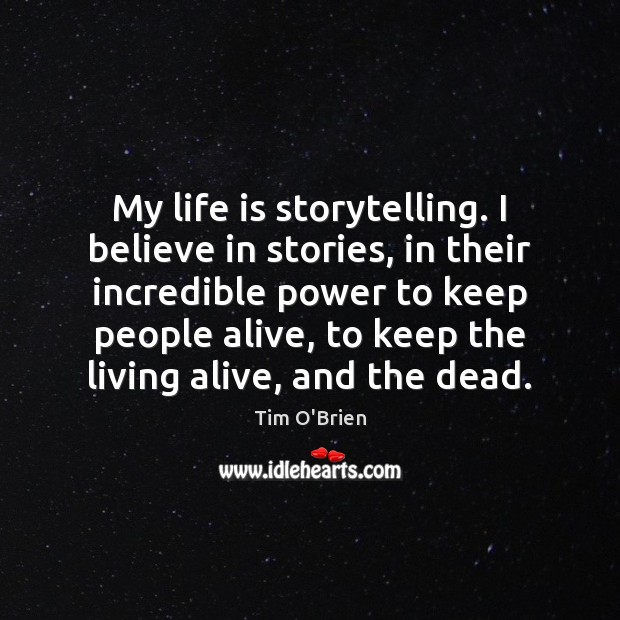 My life is storytelling. I believe in stories, in their incredible power Tim O'Brien Picture Quote