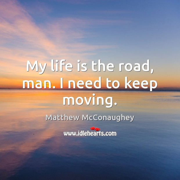 Image, My life is the road, man. I need to keep moving.