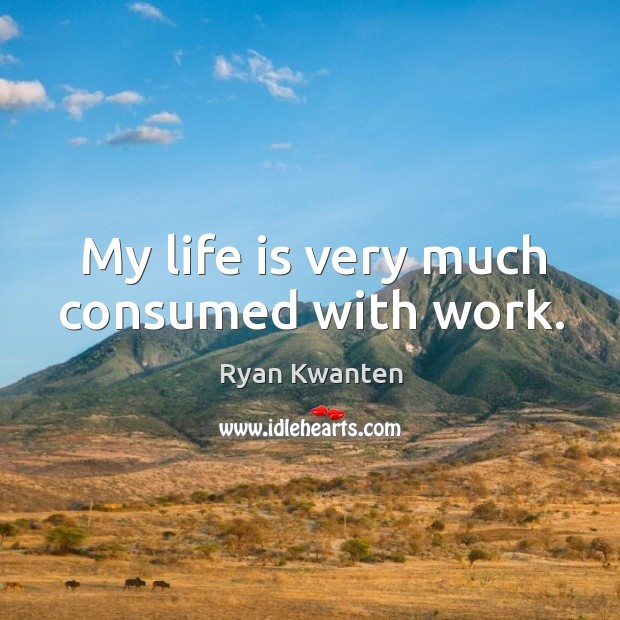 My life is very much consumed with work. Image