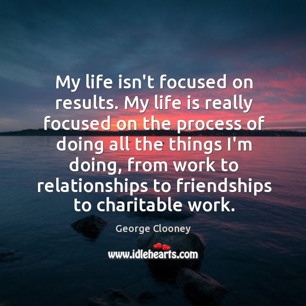 My life isn't focused on results. My life is really focused on George Clooney Picture Quote