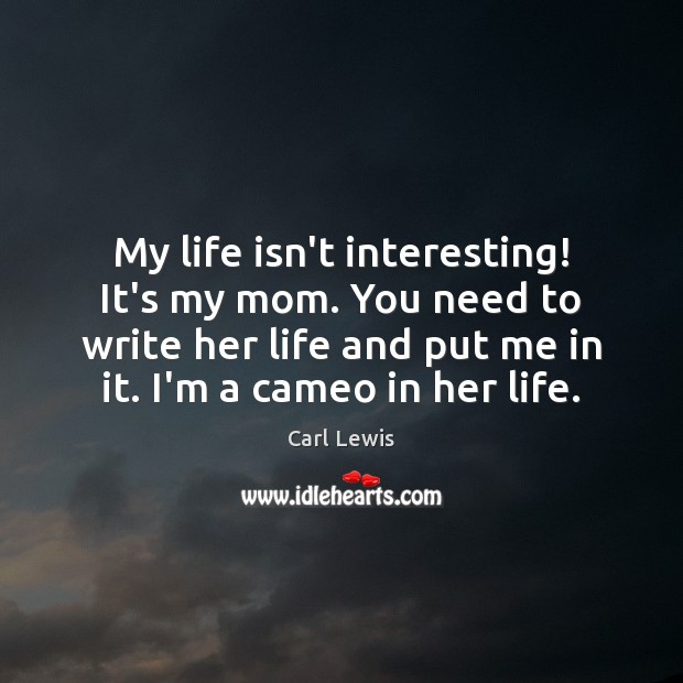 Image, My life isn't interesting! It's my mom. You need to write her