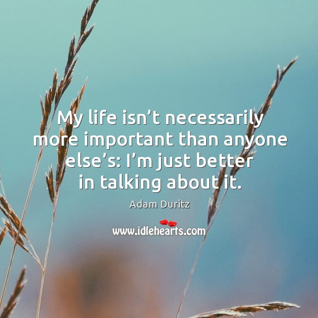 My life isn't necessarily more important than anyone else's: I'm just better in talking about it. Adam Duritz Picture Quote