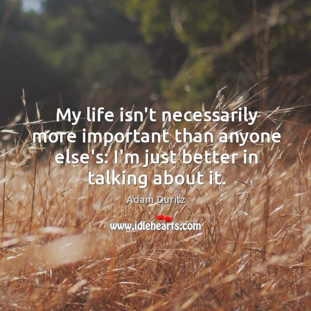 My life isn't necessarily more important than anyone else's: I'm just better Adam Duritz Picture Quote