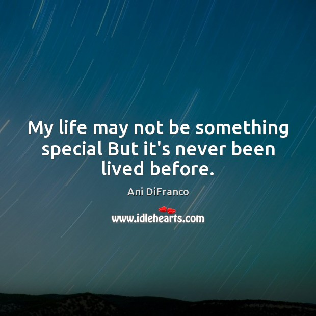 My life may not be something special But it's never been lived before. Image