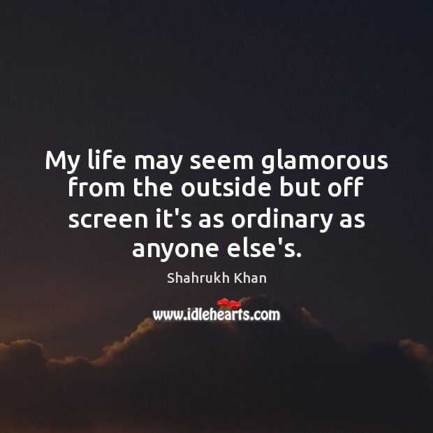 My life may seem glamorous from the outside but off screen it's Shahrukh Khan Picture Quote
