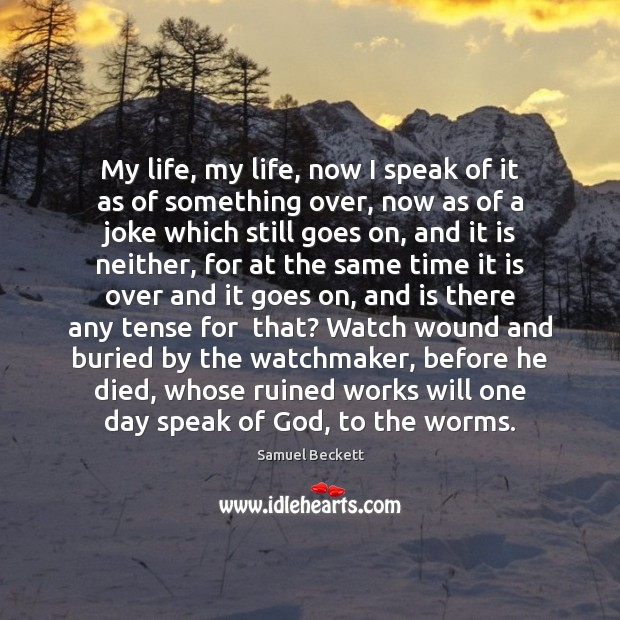 My life, my life, now I speak of it as of something Samuel Beckett Picture Quote