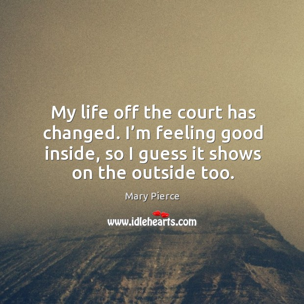 My life off the court has changed. I'm feeling good inside, so I guess it shows on the outside too. Image