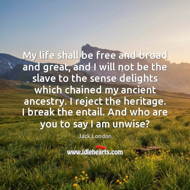 My life shall be free and broad and great, and I will Jack London Picture Quote