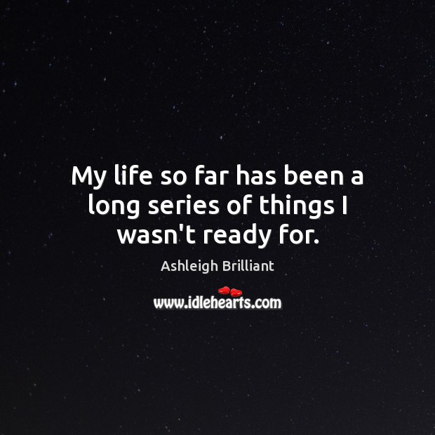 My life so far has been a long series of things I wasn't ready for. Ashleigh Brilliant Picture Quote
