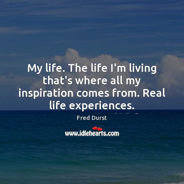 My life. The life I'm living that's where all my inspiration comes Fred Durst Picture Quote