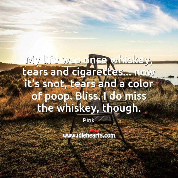 My life was once whiskey, tears and cigarettes… now it's snot, tears Pink Picture Quote