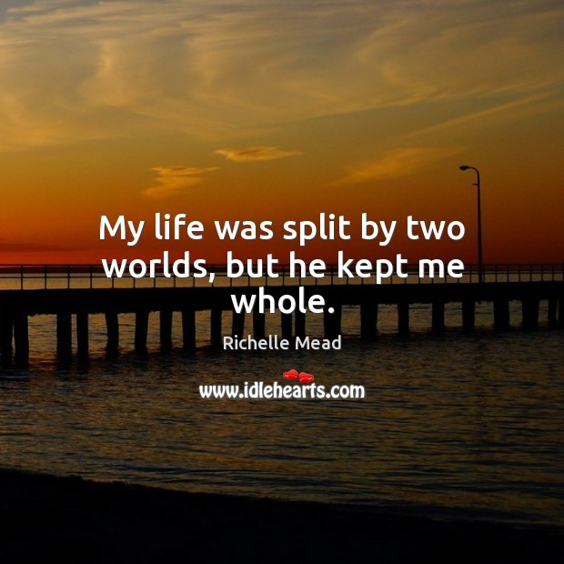 Image, My life was split by two worlds, but he kept me whole.