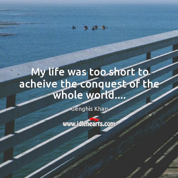 My life was too short to acheive the conquest of the whole world…. Image