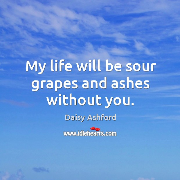 My life will be sour grapes and ashes without you. Image