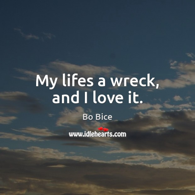 Image, My lifes a wreck, and I love it.