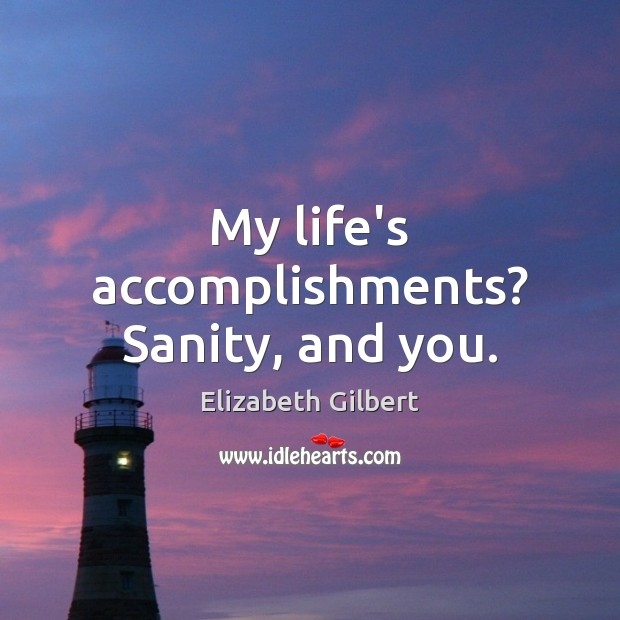 My life's accomplishments? Sanity, and you. Elizabeth Gilbert Picture Quote