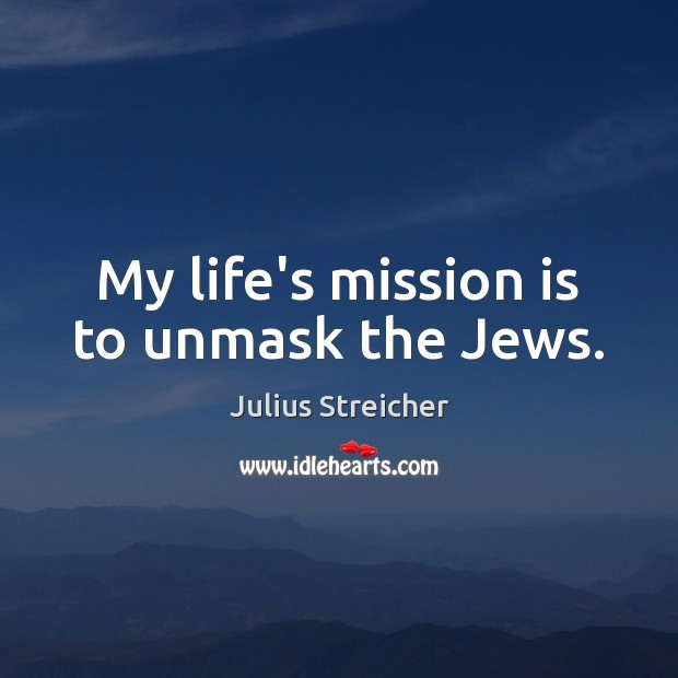 My life's mission is to unmask the Jews. Image