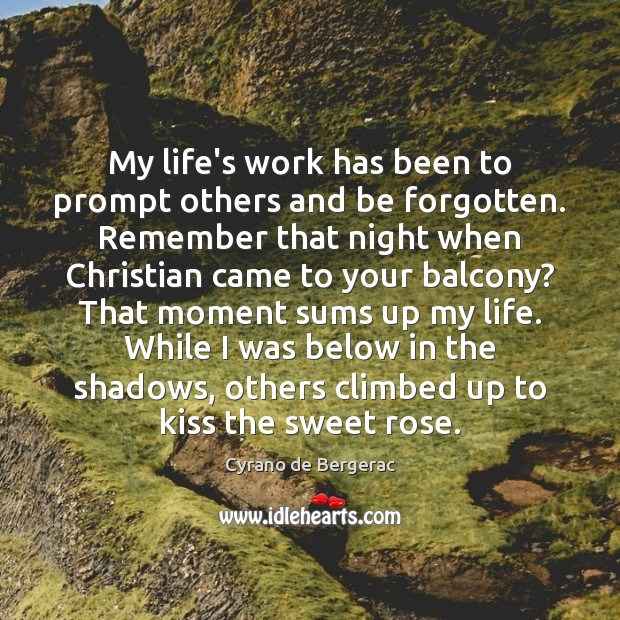 My life's work has been to prompt others and be forgotten. Remember Cyrano de Bergerac Picture Quote