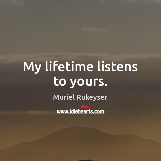 My lifetime listens to yours. Muriel Rukeyser Picture Quote